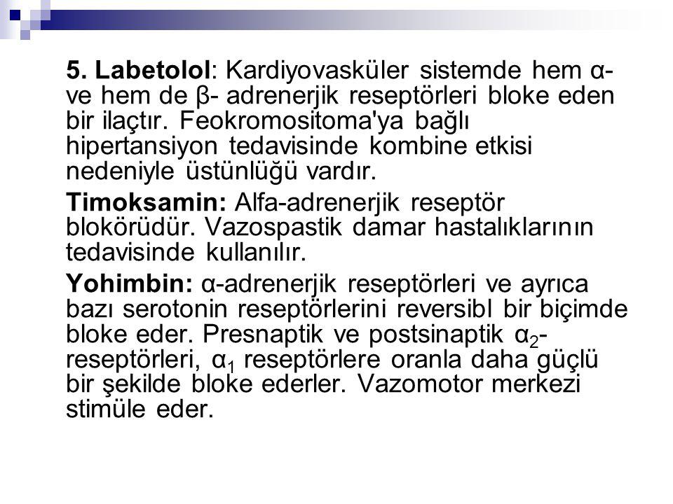 5. Labetolol: Kardiyovasküler sistemde hem α- ve hem de β- adrenerjik reseptörleri bloke eden bir ilaçtır. Feokromositoma ya bağlı hipertansiyon tedavisinde kombine etkisi nedeniyle üstünlüğü vardır.