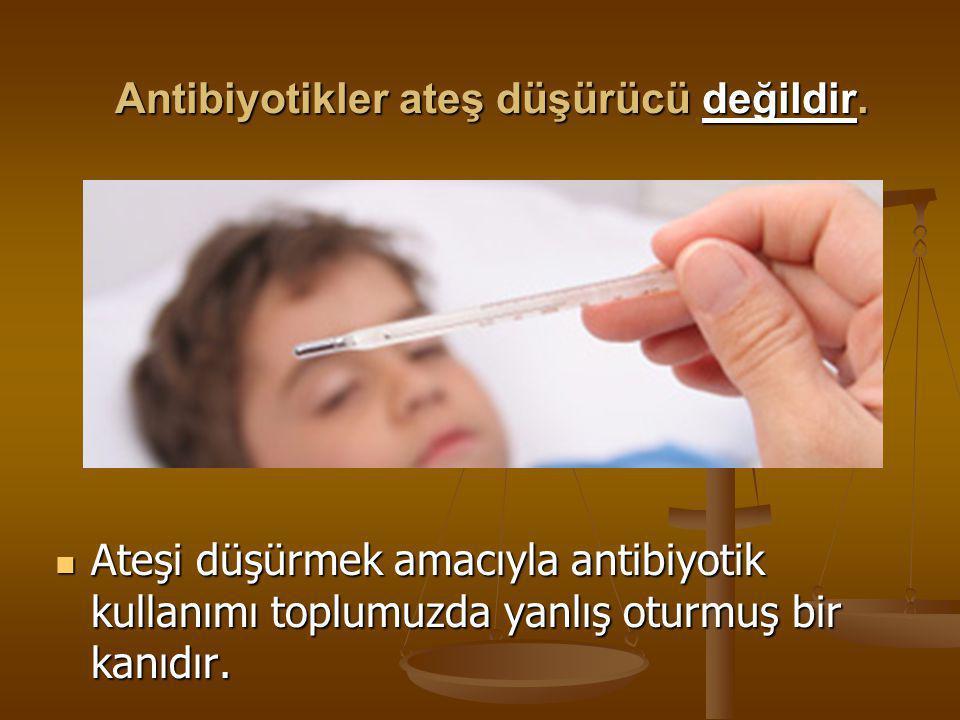 Antibiyotikler ateş düşürücü değildir.