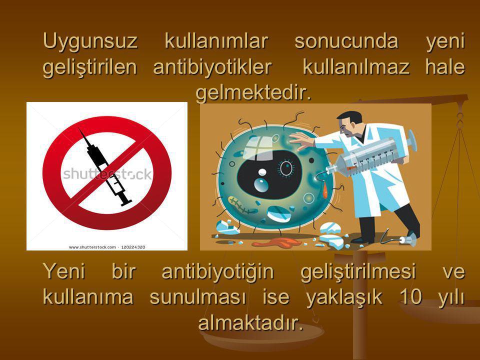 Uygunsuz kullanımlar sonucunda yeni geliştirilen antibiyotikler kullanılmaz hale gelmektedir.