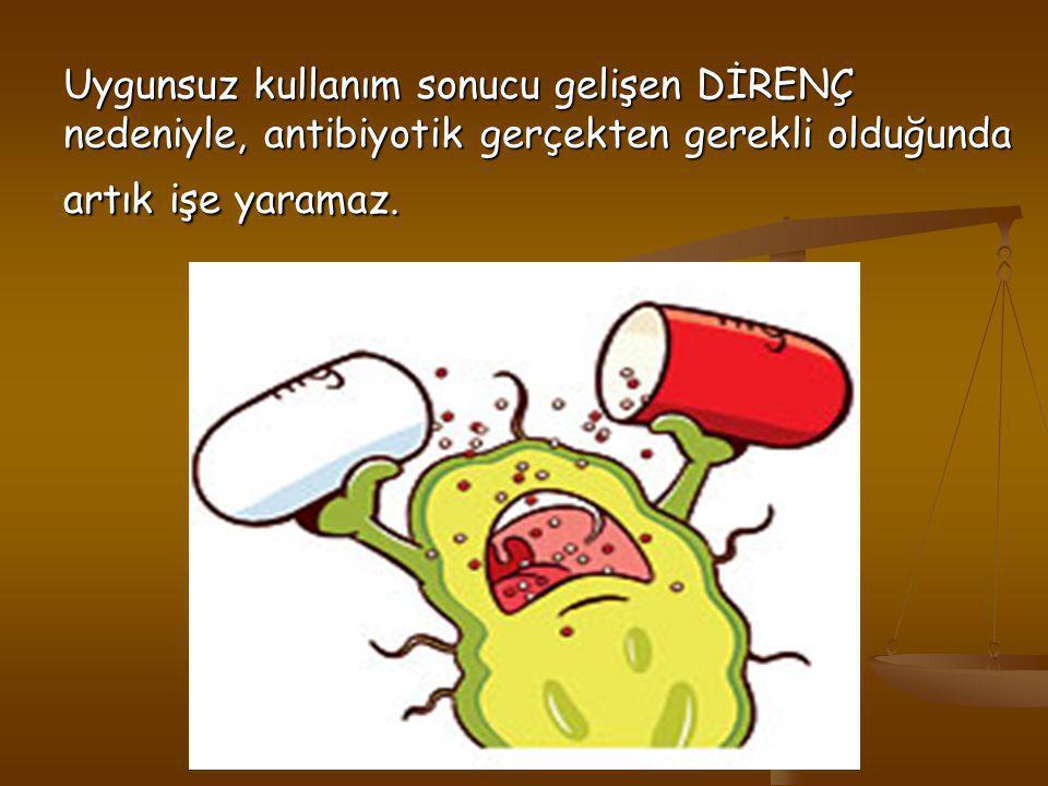 Uygunsuz kullanım sonucu gelişen DİRENÇ nedeniyle, antibiyotik gerçekten gerekli olduğunda artık işe yaramaz.