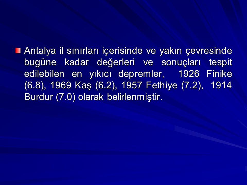 Antalya il sınırları içerisinde ve yakın çevresinde bugüne kadar değerleri ve sonuçları tespit edilebilen en yıkıcı depremler, 1926 Finike (6.8), 1969 Kaş (6.2), 1957 Fethiye (7.2), 1914 Burdur (7.0) olarak belirlenmiştir.