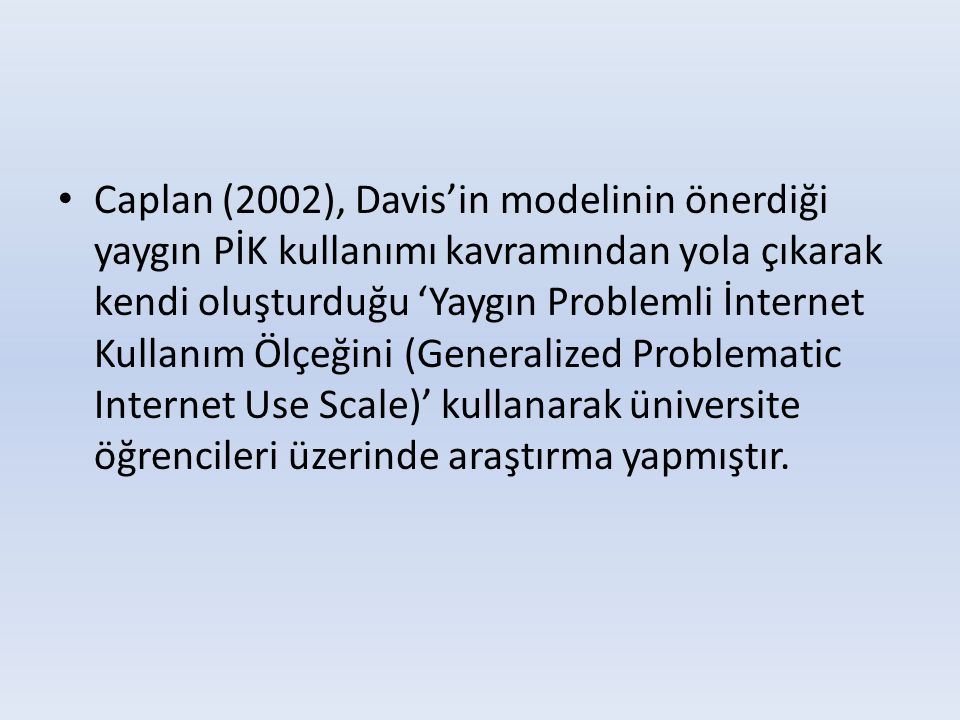 Caplan (2002), Davis'in modelinin önerdiği yaygın PİK kullanımı kavramından yola çıkarak kendi oluşturduğu 'Yaygın Problemli İnternet Kullanım Ölçeğini (Generalized Problematic Internet Use Scale)' kullanarak üniversite öğrencileri üzerinde araştırma yapmıştır.