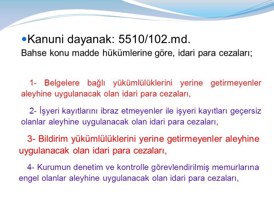 Kanuni dayanak: 5510/102.md. Bahse konu madde hükümlerine göre, idari para cezaları;
