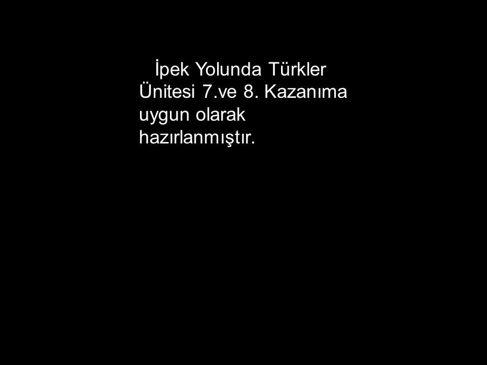 İpek Yolunda Türkler Ünitesi 7. ve 8
