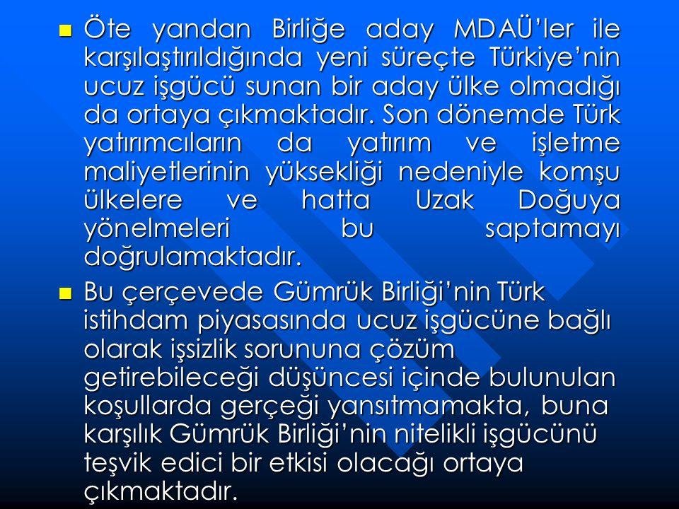 Öte yandan Birliğe aday MDAÜ'ler ile karşılaştırıldığında yeni süreçte Türkiye'nin ucuz işgücü sunan bir aday ülke olmadığı da ortaya çıkmaktadır. Son dönemde Türk yatırımcıların da yatırım ve işletme maliyetlerinin yüksekliği nedeniyle komşu ülkelere ve hatta Uzak Doğuya yönelmeleri bu saptamayı doğrulamaktadır.