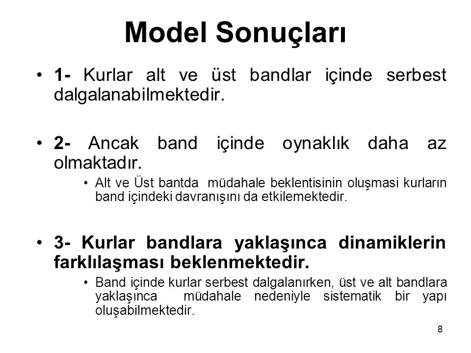 Model Sonuçları 1- Kurlar alt ve üst bandlar içinde serbest dalgalanabilmektedir. 2- Ancak band içinde oynaklık daha az olmaktadır.