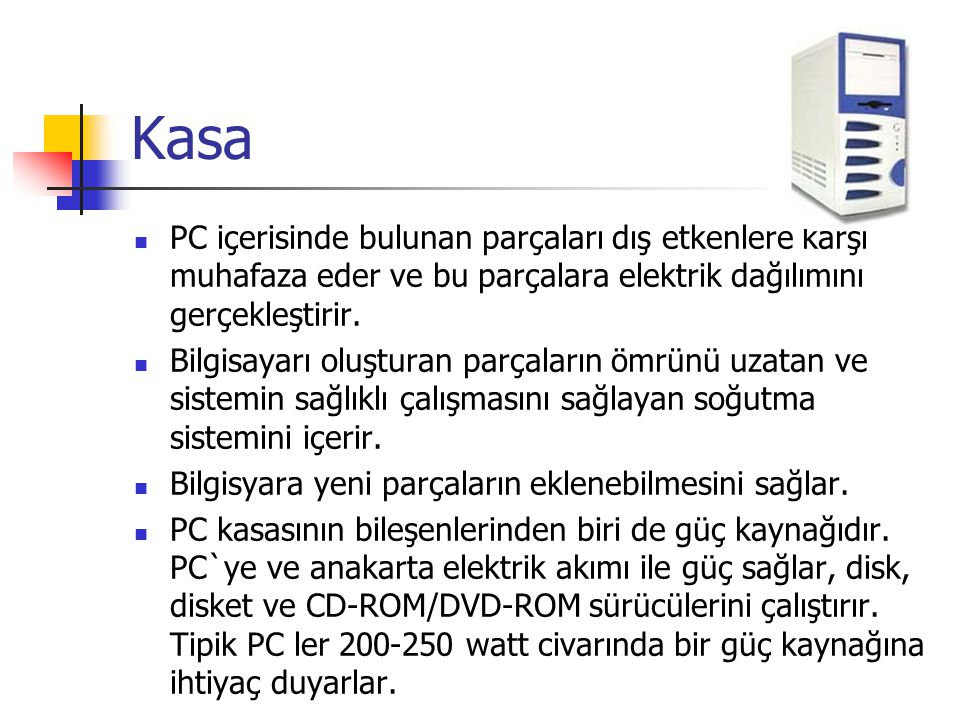 Kasa PC içerisinde bulunan parçaları dış etkenlere karşı muhafaza eder ve bu parçalara elektrik dağılımını gerçekleştirir.