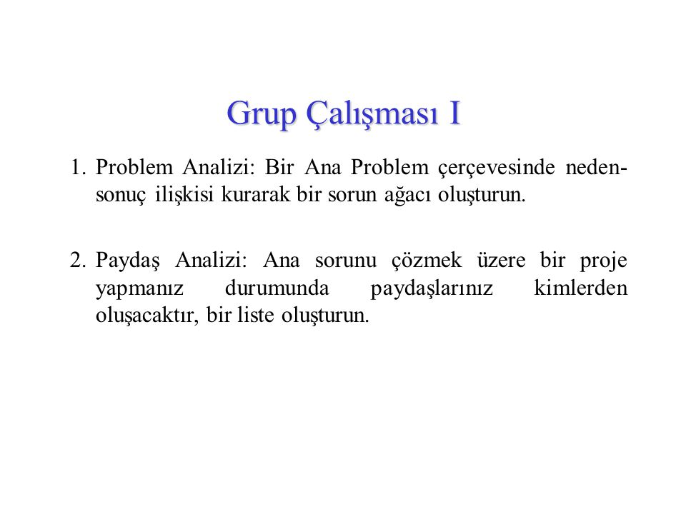 Grup Çalışması I Problem Analizi: Bir Ana Problem çerçevesinde neden-sonuç ilişkisi kurarak bir sorun ağacı oluşturun.