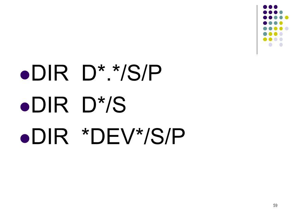 DIR D*.*/S/P DIR D*/S DIR *DEV*/S/P