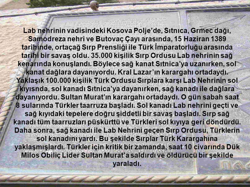 Lab nehrinin vadisindeki Kosova Polje'de, Sıtnıca, Grmec dağı, Samodreza nehri ve Butovaç Çayı arasında, 15 Haziran 1389 tarihinde, ortaçağ Sırp Prensliği ile Türk İmparatorluğu arasında tarihi bir savaş oldu. 35.000 kişilik Sırp Ordusu Lab nehrinin sağ kenarında konuşlandı. Böylece sağ kanat Sıtnica'ya uzanırken, sol kanat dağlara dayanıyordu. Kral Lazar'ın karargahı ortadaydı. Yaklaşık 100.000 kişilik Türk Ordusu Sırplara karşı Lab Nehrinin sol kıyısnda, sol kanadı Sıtnica'ya dayanırken, sağ kanadı ile dağlara dayanıyordu. Sultan Murat'ın karargahı ortadaydı. O gün sabah saat 8 sularında Türkler taarruza başladı. Sol kanadı Lab nehrini geçti ve sağ kıyıdaki tepelere doğru şiddetli bir savaş başladı. Sırp sağ kanadı tüm taarruzları püskürttü ve Türkleri sol kıyıya geri döndürdü. Daha sonra, sağ kanadı ile Lab Nehrini geçen Sırp Ordusu, Türklerin sol kanadını yardı. Bu şekilde Sırplar Türk Karargahına yaklaşmışlardı. Türkler için kritik bir zamanda, saat 10 civarında Dük Milos Obiliç Lider Sultan Murat'a saldırdı ve öldürücü bir şekilde yaraladı.