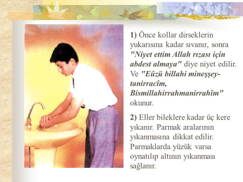 1) Önce kollar dirseklerin yukarısına kadar sıvanır, sonra Niyet ettim Allah rızası için abdest almaya diye niyet edilir. Ve Eûzü billahi mineşşey-tanirracîm, Bismillahirrahmanirrahîm okunur.