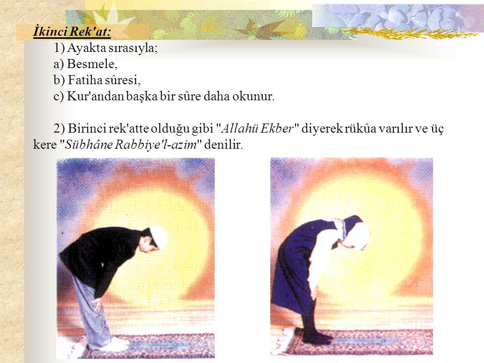 İkinci Rek at: 1) Ayakta sırasıyla; a) Besmele, b) Fatiha sûresi, c) Kur andan başka bir sûre daha okunur.