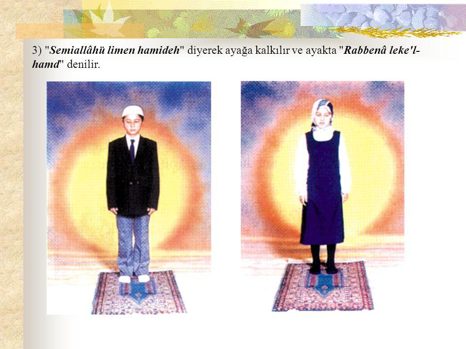 3) Semiallâhü limen hamideh diyerek ayağa kalkılır ve ayakta Rabbenâ leke l-hamd denilir.
