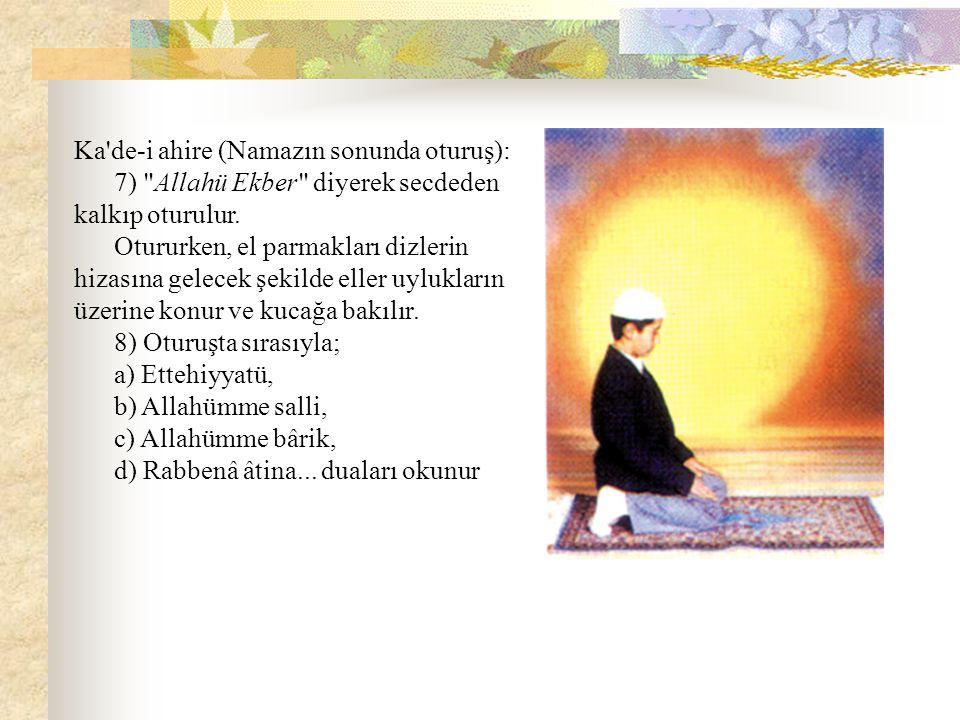 Ka de-i ahire (Namazın sonunda oturuş): 7) Allahü Ekber diyerek secdeden kalkıp oturulur.