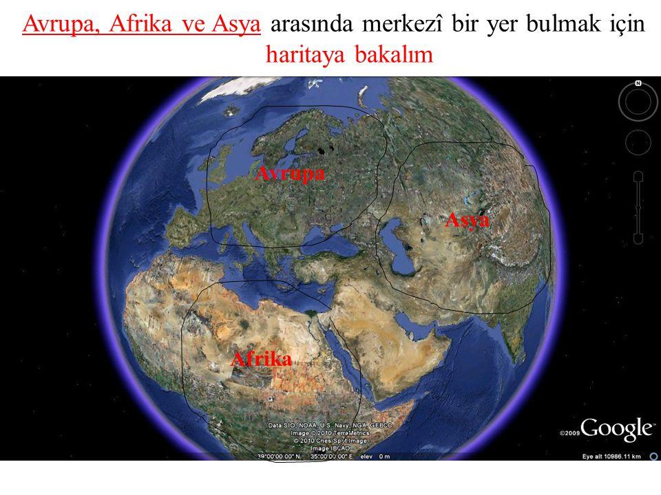 Avrupa, Afrika ve Asya arasında merkezî bir yer bulmak için haritaya bakalım