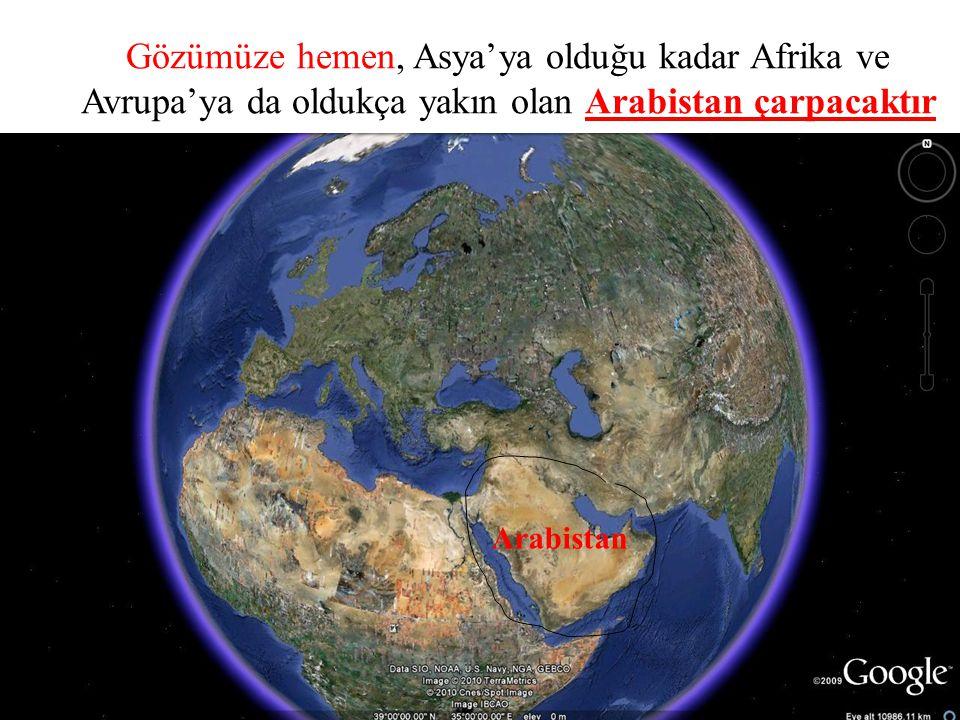 Gözümüze hemen, Asya'ya olduğu kadar Afrika ve Avrupa'ya da oldukça yakın olan Arabistan çarpacaktır