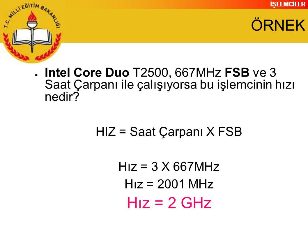 ÖRNEK Intel Core Duo T2500, 667MHz FSB ve 3 Saat Çarpanı ile çalışıyorsa bu işlemcinin hızı nedir