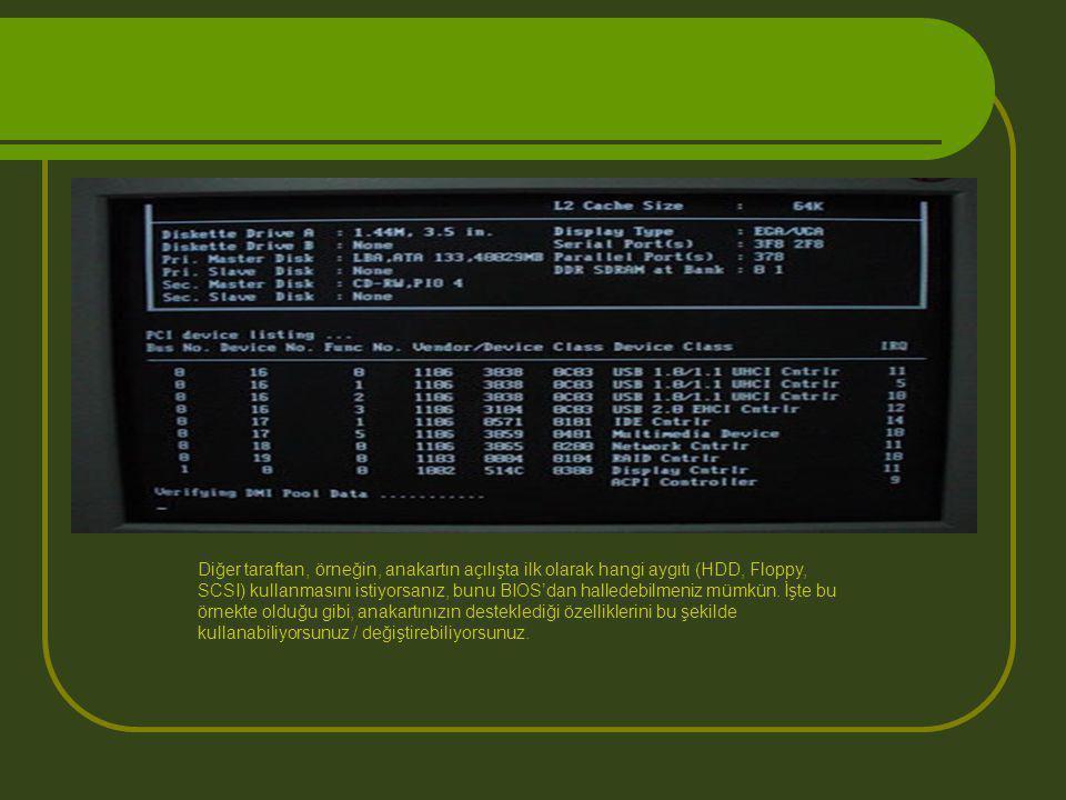 Diğer taraftan, örneğin, anakartın açılışta ilk olarak hangi aygıtı (HDD, Floppy, SCSI) kullanmasını istiyorsanız, bunu BIOS'dan halledebilmeniz mümkün.
