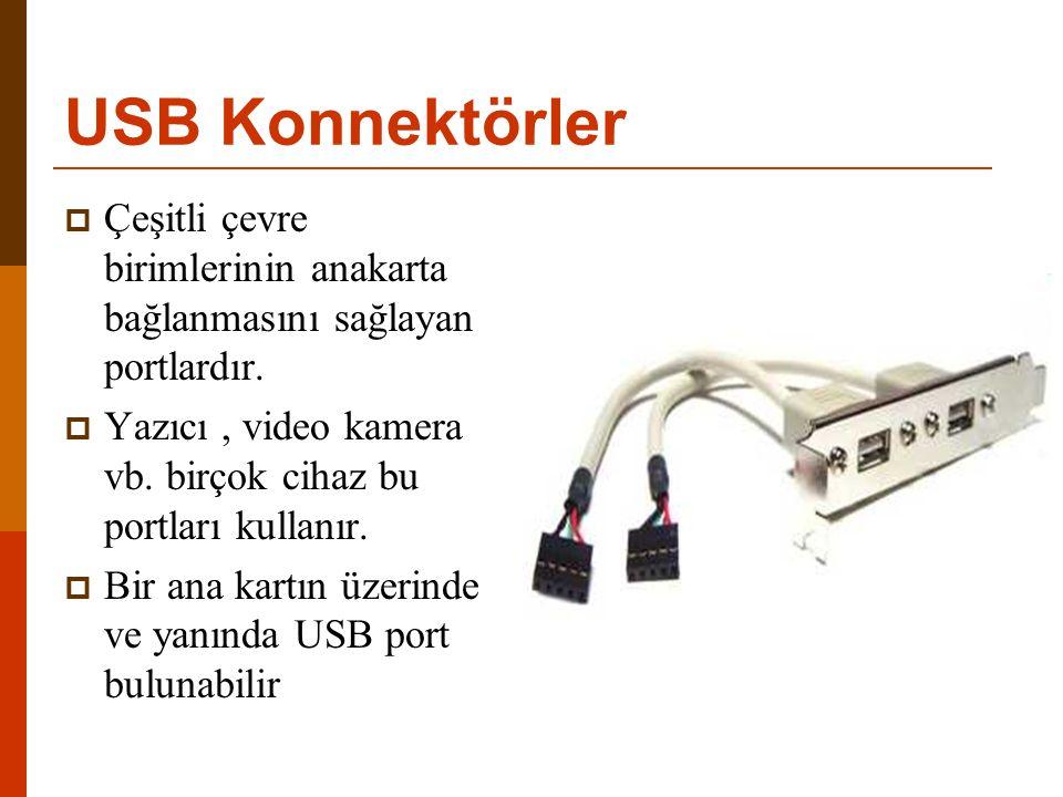 USB Konnektörler Çeşitli çevre birimlerinin anakarta bağlanmasını sağlayan portlardır. Yazıcı , video kamera vb. birçok cihaz bu portları kullanır.
