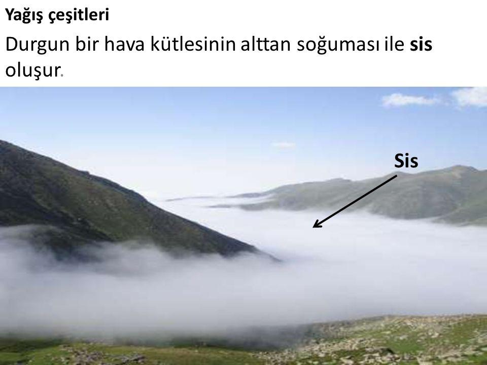 Durgun bir hava kütlesinin alttan soğuması ile sis oluşur.