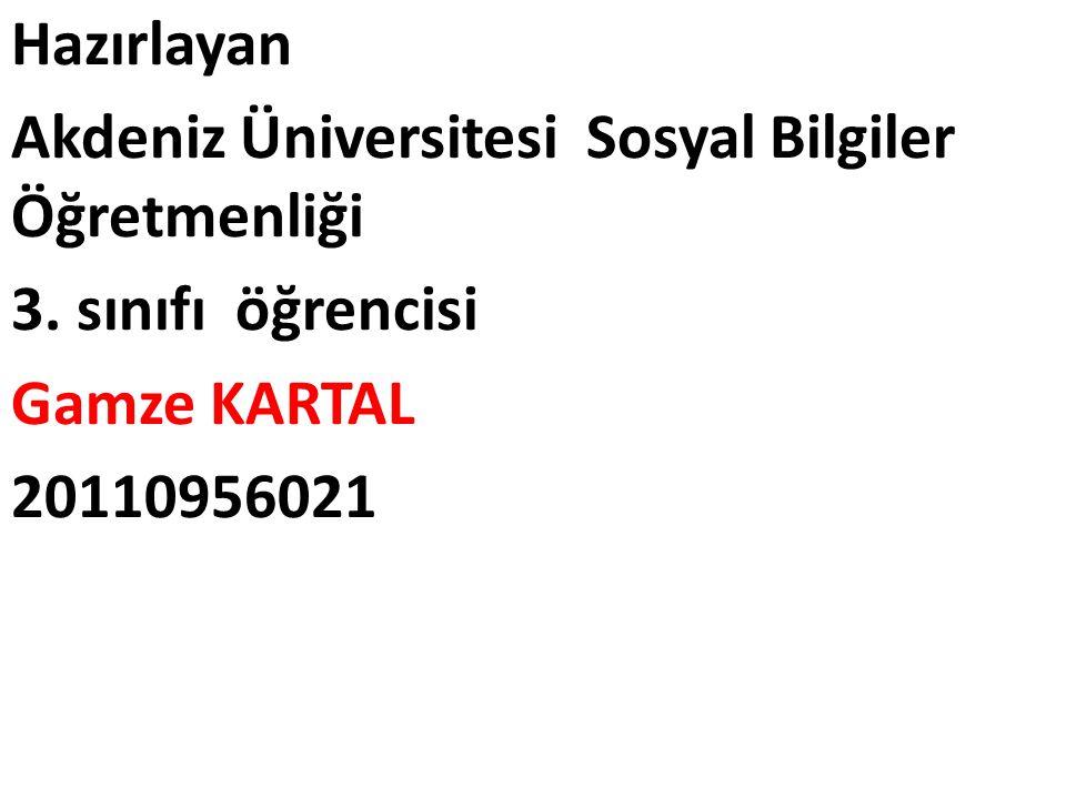 Hazırlayan Akdeniz Üniversitesi Sosyal Bilgiler Öğretmenliği. 3. sınıfı öğrencisi. Gamze KARTAL.