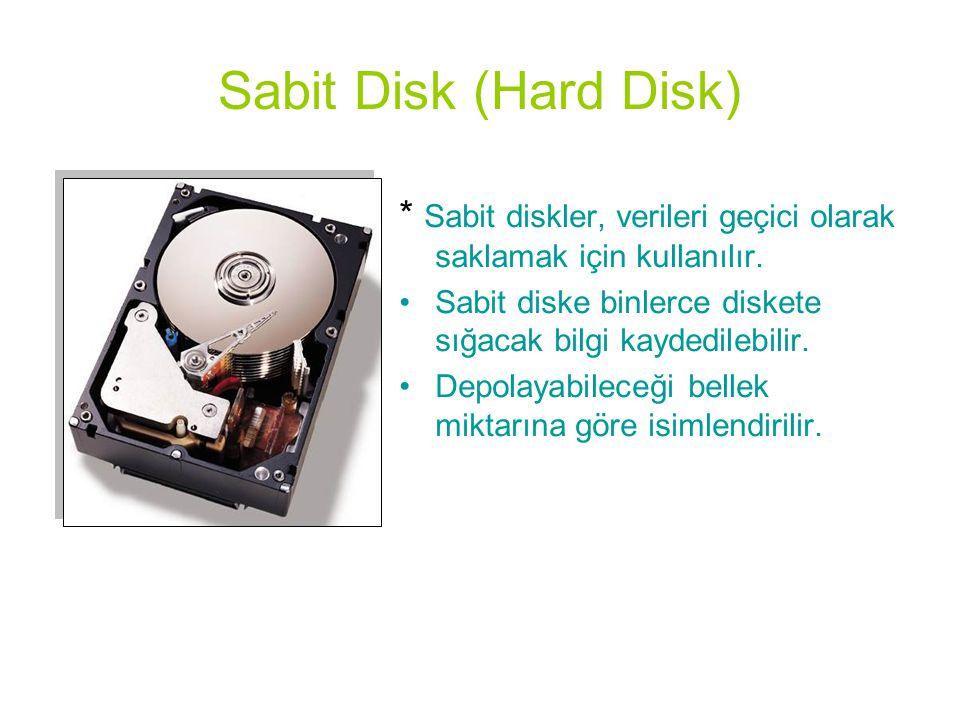 Sabit Disk (Hard Disk) * Sabit diskler, verileri geçici olarak saklamak için kullanılır. Sabit diske binlerce diskete sığacak bilgi kaydedilebilir.