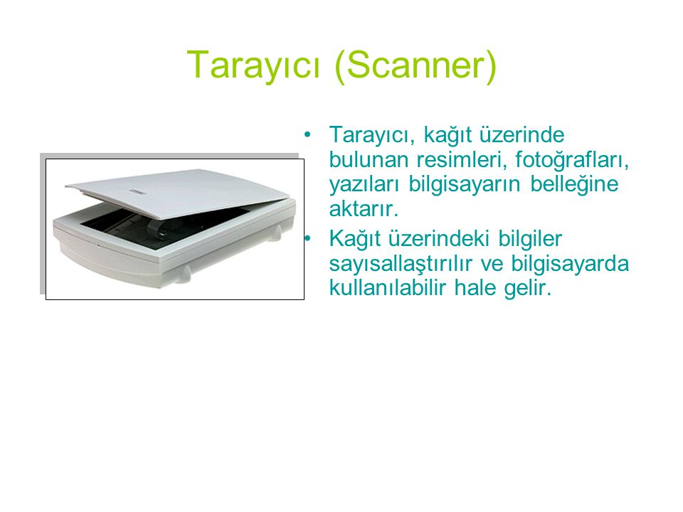 Tarayıcı (Scanner) Tarayıcı, kağıt üzerinde bulunan resimleri, fotoğrafları, yazıları bilgisayarın belleğine aktarır.