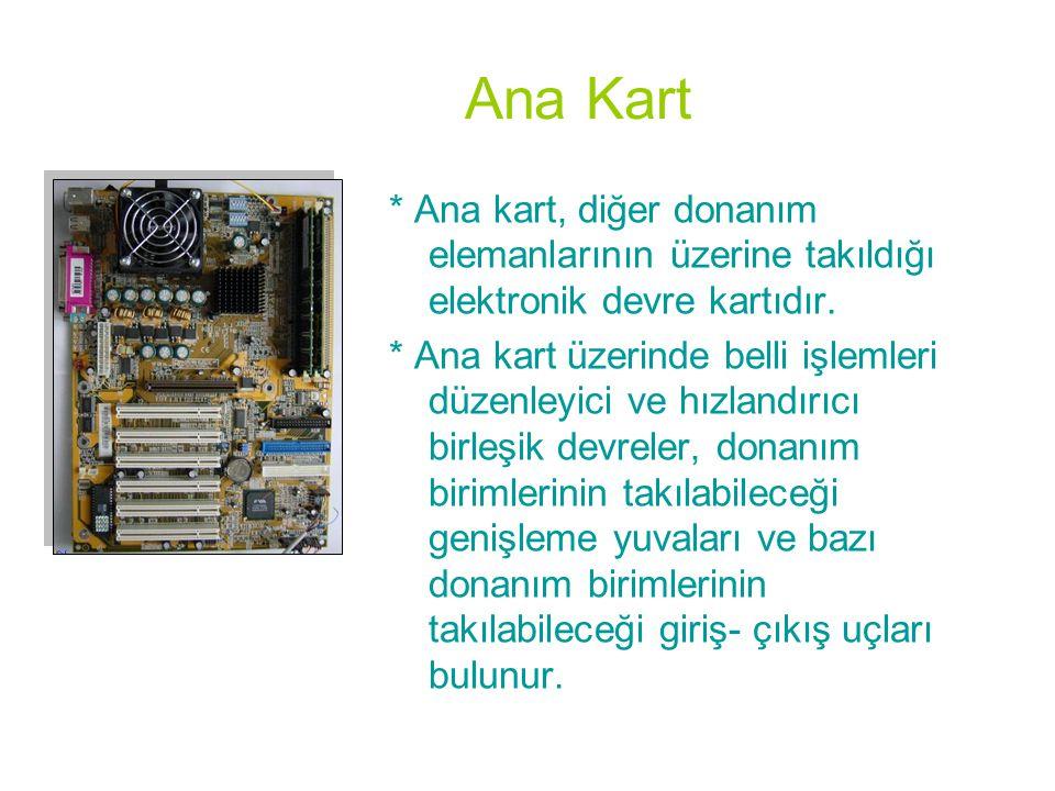 Ana Kart * Ana kart, diğer donanım elemanlarının üzerine takıldığı elektronik devre kartıdır.
