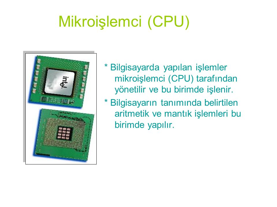 Mikroişlemci (CPU) * Bilgisayarda yapılan işlemler mikroişlemci (CPU) tarafından yönetilir ve bu birimde işlenir.