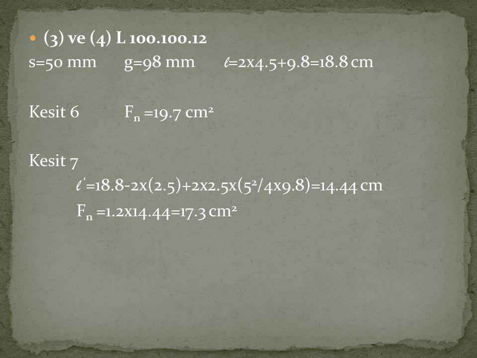 (3) ve (4) L 100.100.12 s=50 mm g=98 mm l=2x4.5+9.8=18.8 cm. Kesit 6 Fn =19.7 cm2. Kesit 7. l '=18.8-2x(2.5)+2x2.5x(52/4x9.8)=14.44 cm.
