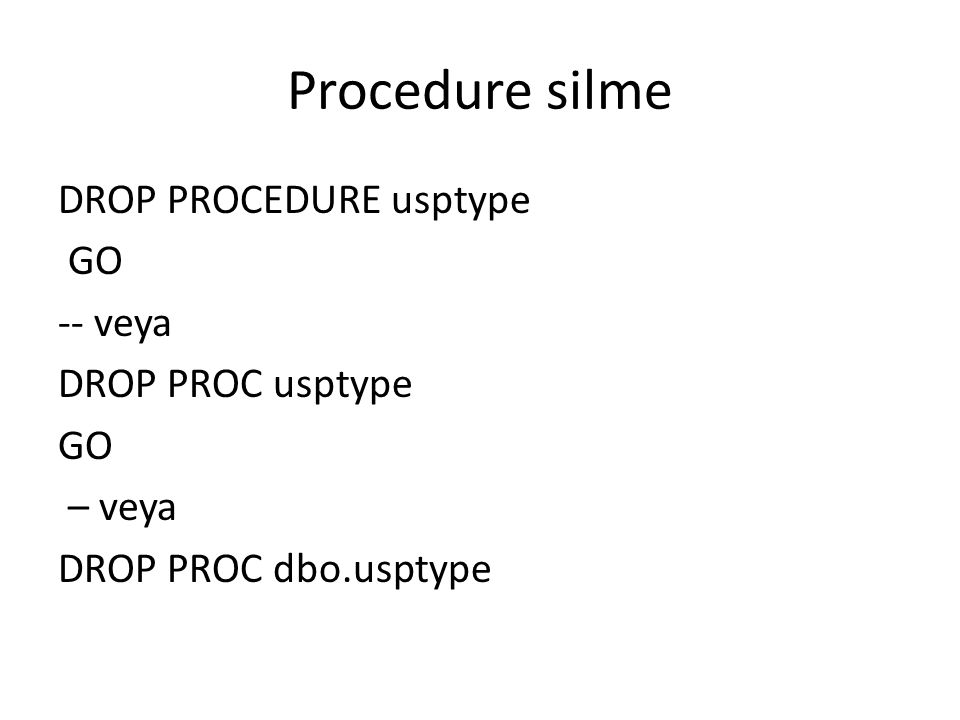 Procedure silme DROP PROCEDURE usptype GO -- veya DROP PROC usptype – veya DROP PROC dbo.usptype
