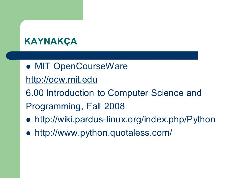 KAYNAKÇA MIT OpenCourseWare. http://ocw.mit.edu. 6.00 Introduction to Computer Science and. Programming, Fall 2008.