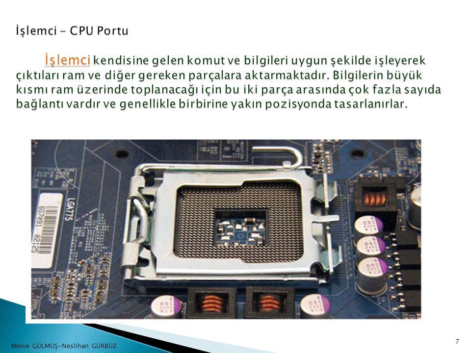 İşlemci - CPU Portu İşlemci kendisine gelen komut ve bilgileri uygun şekilde işleyerek çıktıları ram ve diğer gereken parçalara aktarmaktadır. Bilgilerin büyük kısmı ram üzerinde toplanacağı için bu iki parça arasında çok fazla sayıda bağlantı vardır ve genellikle birbirine yakın pozisyonda tasarlanırlar.