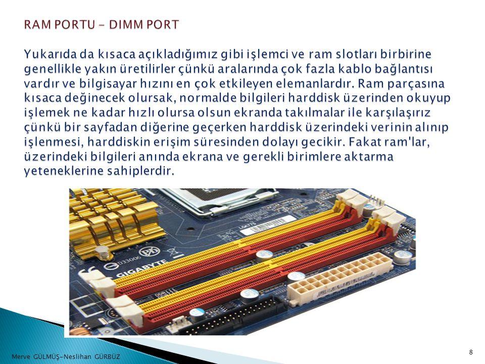 RAM PORTU - DIMM PORT Yukarıda da kısaca açıkladığımız gibi işlemci ve ram slotları birbirine genellikle yakın üretilirler çünkü aralarında çok fazla kablo bağlantısı vardır ve bilgisayar hızını en çok etkileyen elemanlardır. Ram parçasına kısaca değinecek olursak, normalde bilgileri harddisk üzerinden okuyup işlemek ne kadar hızlı olursa olsun ekranda takılmalar ile karşılaşırız çünkü bir sayfadan diğerine geçerken harddisk üzerindeki verinin alınıp işlenmesi, harddiskin erişim süresinden dolayı gecikir. Fakat ram lar, üzerindeki bilgileri anında ekrana ve gerekli birimlere aktarma yeteneklerine sahiplerdir.