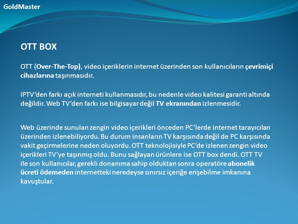 GoldMaster OTT BOX. OTT (Over-The-Top), video içeriklerin internet üzerinden son kullanıcıların çevrimiçi cihazlarına taşınmasıdır.