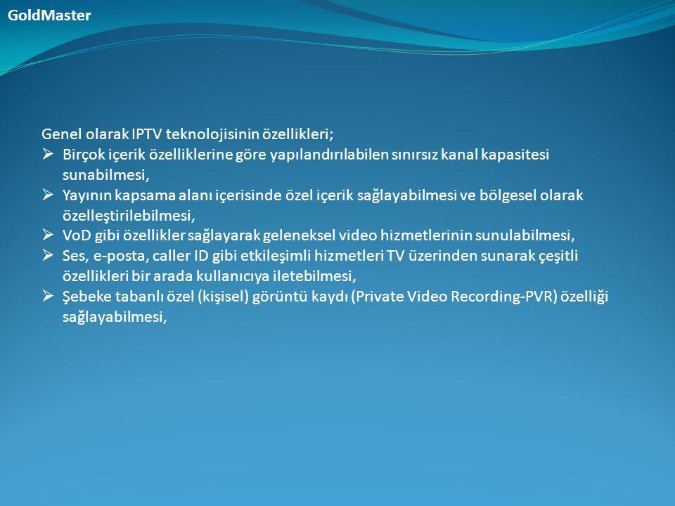 GoldMaster Genel olarak IPTV teknolojisinin özellikleri; Birçok içerik özelliklerine göre yapılandırılabilen sınırsız kanal kapasitesi sunabilmesi,