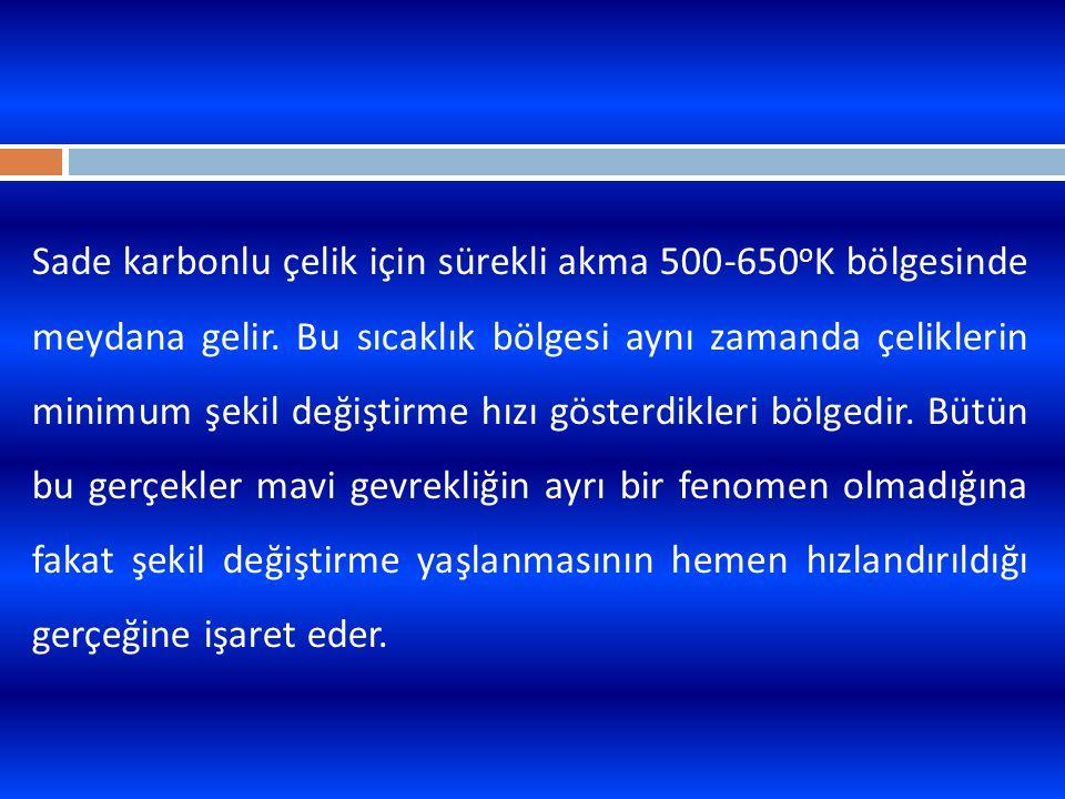 Sade karbonlu çelik için sürekli akma 500-650oK bölgesinde meydana gelir.