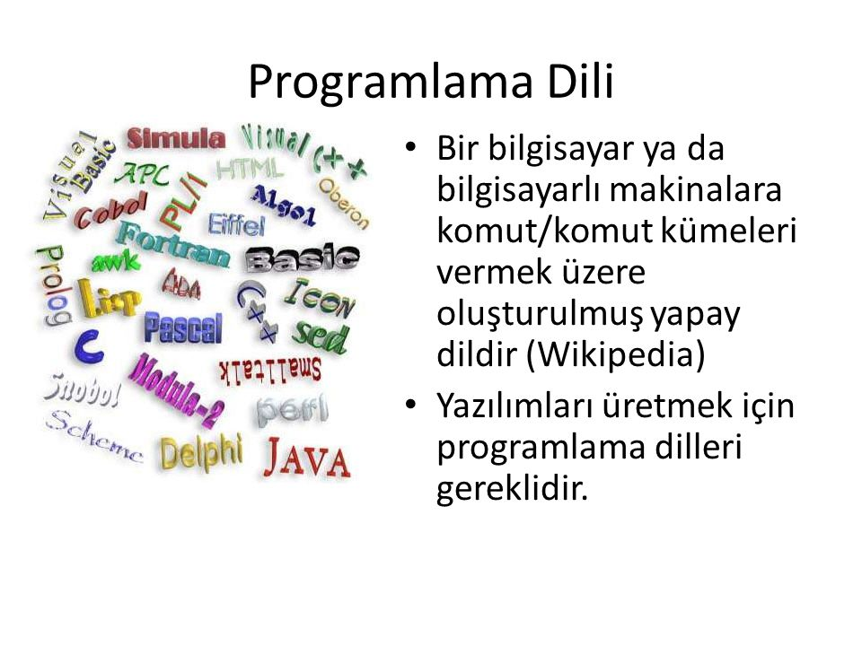 Programlama Dili Bir bilgisayar ya da bilgisayarlı makinalara komut/komut kümeleri vermek üzere oluşturulmuş yapay dildir (Wikipedia)
