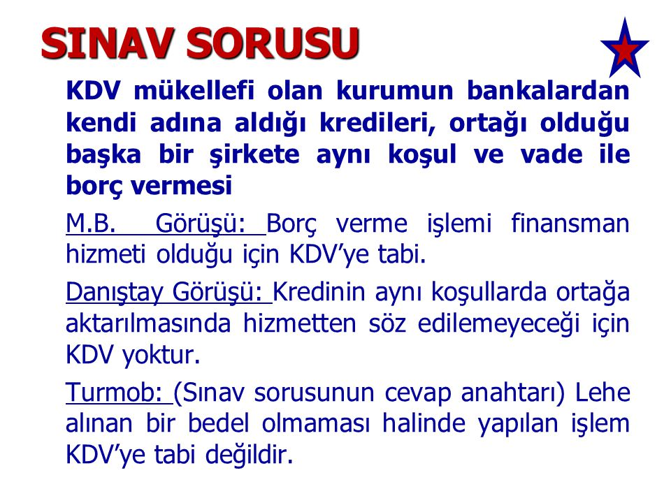 SINAV SORUSU KDV mükellefi olan kurumun bankalardan kendi adına aldığı kredileri, ortağı olduğu başka bir şirkete aynı koşul ve vade ile borç vermesi.