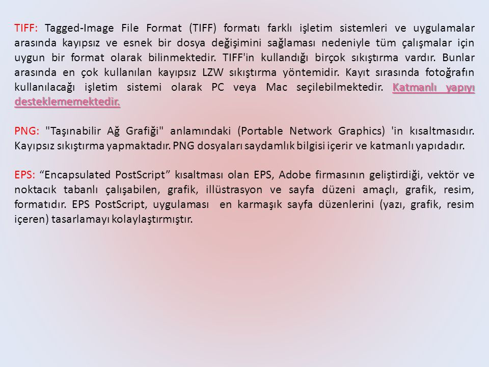 TIFF: Tagged-Image File Format (TIFF) formatı farklı işletim sistemleri ve uygulamalar arasında kayıpsız ve esnek bir dosya değişimini sağlaması nedeniyle tüm çalışmalar için uygun bir format olarak bilinmektedir. TIFF in kullandığı birçok sıkıştırma vardır. Bunlar arasında en çok kullanılan kayıpsız LZW sıkıştırma yöntemidir. Kayıt sırasında fotoğrafın kullanılacağı işletim sistemi olarak PC veya Mac seçilebilmektedir. Katmanlı yapıyı desteklememektedir.