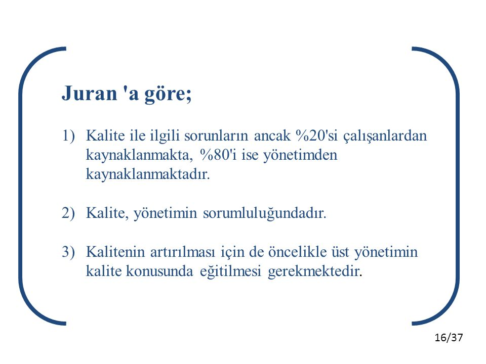 Juran a göre; Kalite ile ilgili sorunların ancak %20 si çalışanlardan kaynaklanmakta, %80 i ise yönetimden kaynaklanmaktadır.
