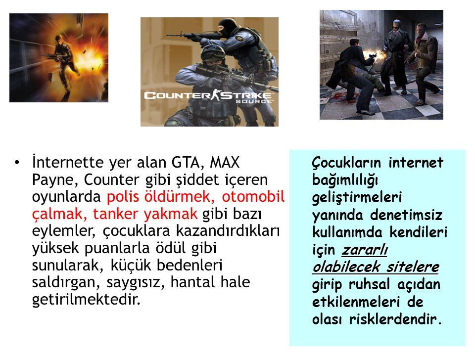 İnternette yer alan GTA, MAX Payne, Counter gibi şiddet içeren oyunlarda polis öldürmek, otomobil çalmak, tanker yakmak gibi bazı eylemler, çocuklara kazandırdıkları yüksek puanlarla ödül gibi sunularak, küçük bedenleri saldırgan, saygısız, hantal hale getirilmektedir.
