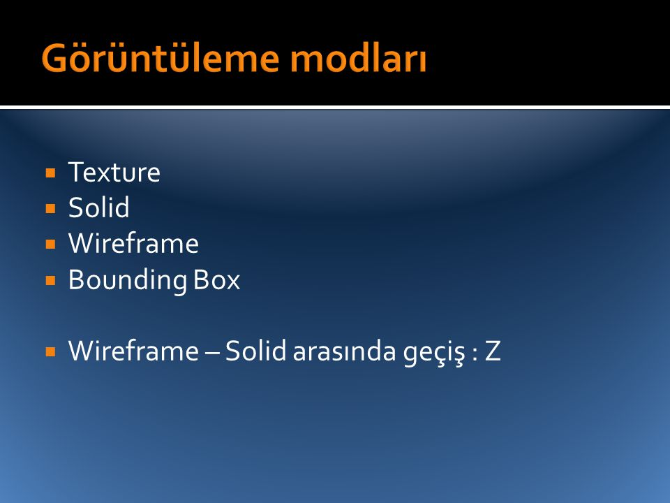 Görüntüleme modları Texture Solid Wireframe Bounding Box