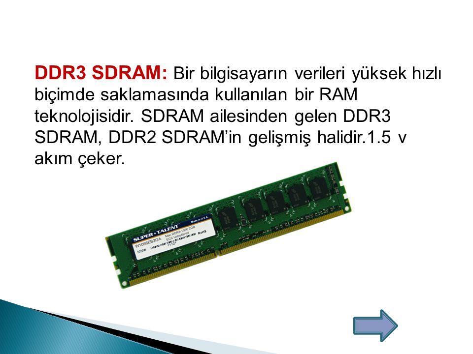 DDR3 SDRAM: Bir bilgisayarın verileri yüksek hızlı biçimde saklamasında kullanılan bir RAM teknolojisidir.