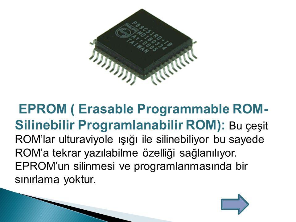 EPROM ( Erasable Programmable ROM-Silinebilir Programlanabilir ROM): Bu çeşit ROM'lar ulturaviyole ışığı ile silinebiliyor bu sayede ROM'a tekrar yazılabilme özelliği sağlanılıyor.