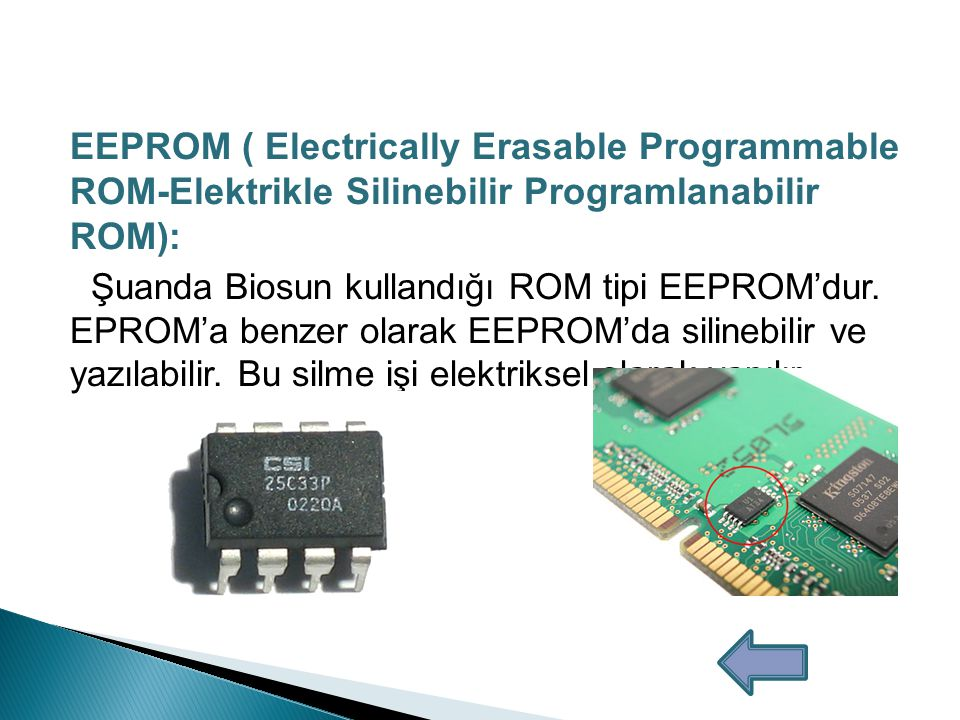 EEPROM ( Electrically Erasable Programmable ROM- Elektrikle Silinebilir Programlanabilir ROM): Şuanda Biosun kullandığı ROM tipi EEPROM'dur.