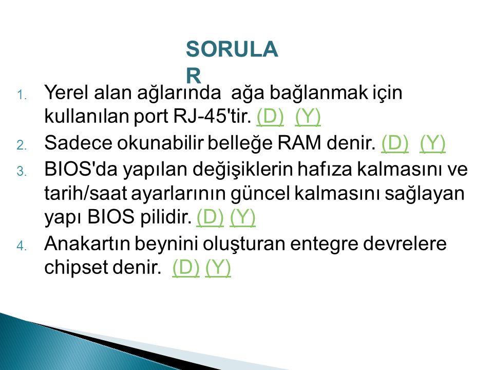 SORULAR Yerel alan ağlarında ağa bağlanmak için kullanılan port RJ-45 tir. (D) (Y) Sadece okunabilir belleğe RAM denir. (D) (Y)