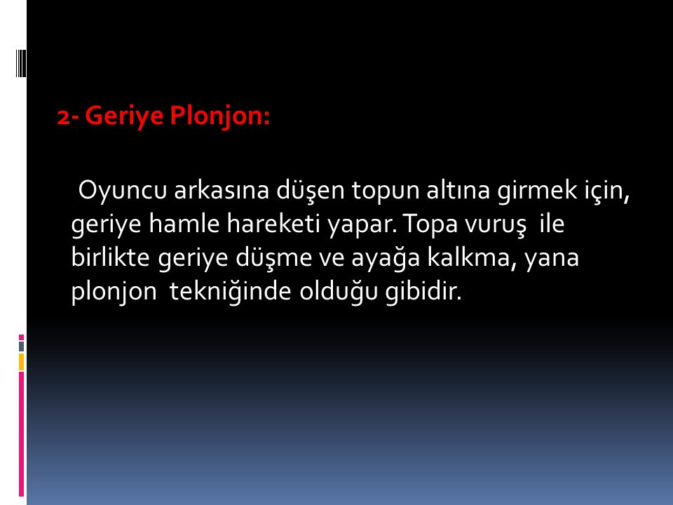 2- Geriye Plonjon: Oyuncu arkasına düşen topun altına girmek için, geriye hamle hareketi yapar.
