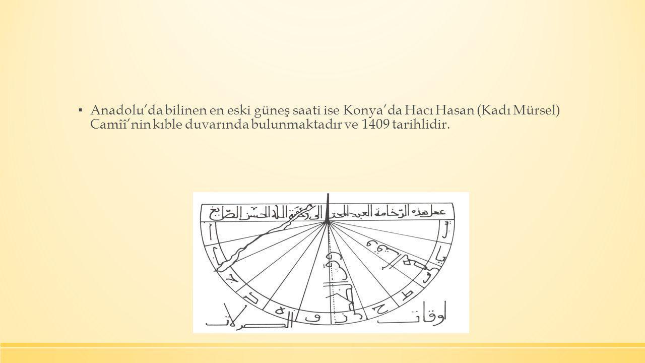 Anadolu'da bilinen en eski güneş saati ise Konya'da Hacı Hasan (Kadı Mürsel) Camîî'nin kıble duvarında bulunmaktadır ve 1409 tarihlidir.