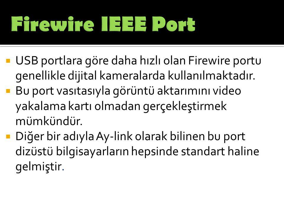 Firewire IEEE Port USB portlara göre daha hızlı olan Firewire portu genellikle dijital kameralarda kullanılmaktadır.